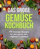 Das große Gemüsekochbuch: 170 Gemüse Rezepte für das ganze Jahr – regional & saisonal