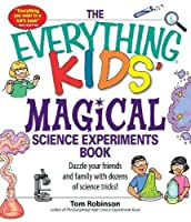 The Everything Kids' Magical Science Experiments Book: Dazzle your friends and family by making magical things happen! by Tom Robinson(2007-10-01)