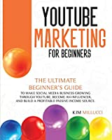Youtube Marketing for Beginners: Ultimate Beginner's Guide to Make Social Media Business Growing through Youtube, Become an Influencer, and Build a Profitable Passive Income Source.