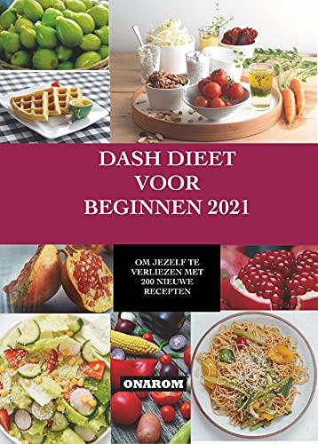 DASH DIEET VOOR BEGINNEN 2021: OM JEZELF TE VERLIEZEN MET 200 NIEUWE RECEPTEN (Dutch Edition)