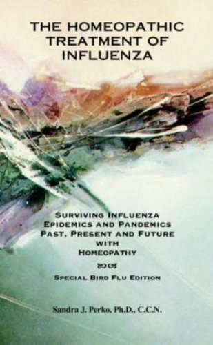 The Homeopathic Treatment of Influenza - Special Bird Flu Edition: Surviving Influenza Epidemics And Pandemics Past, Present, And Future With Homeopathy