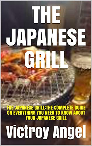 THE JAPANESE GRILL: THE JAPANESE GRILL:THE COMPLETE GUIDE ON EVERYTHING YOU NEED TO KNOW ABOUT YOUR JAPANESE GRILL (English Edition)