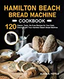 Hamilton Beach Bread Machine Cookbook: 120 Classic, Tasty, No-Fuss Recipes for Your Daily Cravings with Your Hamilton Beach Bread Machine