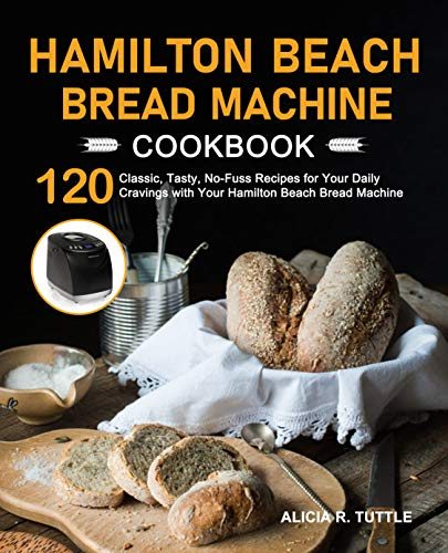 Hamilton Beach Bread Machine Cookbook: 120 Classic, Tasty, No-Fuss Recipes for Your Daily Cravings with Your Hamilton Beach Bread Machine (English Edition)