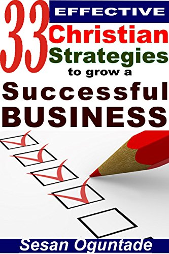 Book: 33 Effective Christian Strategies to Grow a Successful Business - Tips to start and grow a small business by Sesan Oguntade