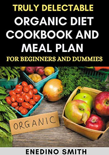 Truly Delectable Organic Diet Cookbook And Meal Plan For Beginners And Dummies