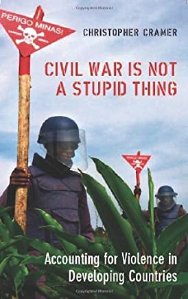 Civil War Is Not a Stupid Thing: Accounting for Violence in Developing Countries by Christopher Cramer(1905-06-28)