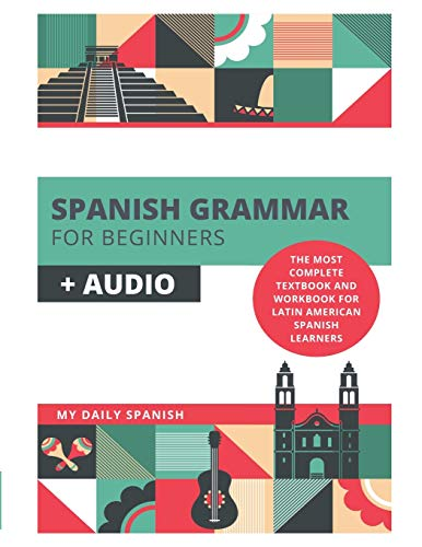 Spanish Grammar for Beginners + Audio: The Most Complete Textbook and Workbook For Latin American Spanish Learners