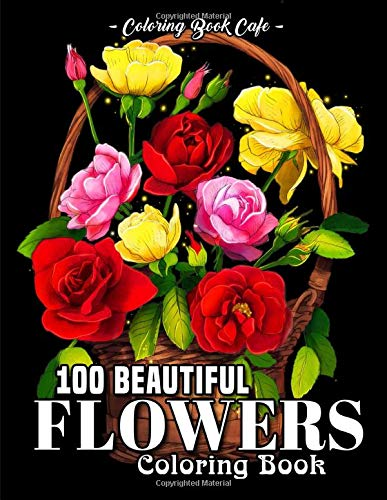 100 Beautiful Flowers Coloring Book: An Adult Coloring Book Featuring 100 Beautiful Flower Designs Including Succulents, Potted Plants, Bouquets, ... and Many More! (Flower Coloring Books)