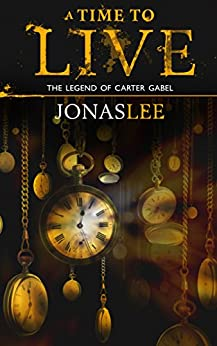 A Time to Live (The Legend of Carter Gabel Book 2) by [Jonas Lee]