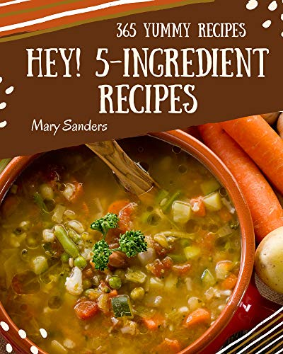 Hey! 365 Yummy 5-Ingredient Recipes: A Yummy 5-Ingredient Cookbook You Won't be Able to Put Down (English Edition)