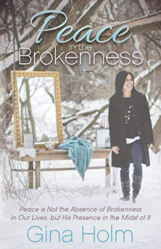 Peace in the Brokenness: Peace is not the Absence of Brokenness in our Lives, but His Presence in the Midst of it (Morgan James Faith)