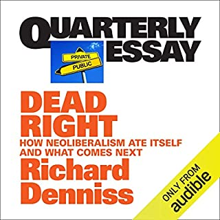Quarterly Essay 70: Dead Right     How Neoliberalism Ate Itself and What Comes Next              By:                                                                                                                                 Richard Denniss                               Narrated by:                                                                                                                                 Robert Meldrum                      Length: 5 hrs and 26 mins     9 ratings     Overall 4.7