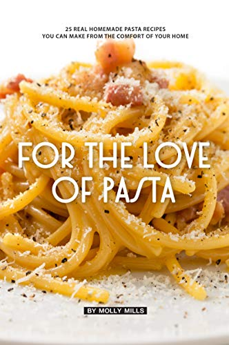 For The Love Of Pasta 25 Real Homemade Pasta Recipes You Can Make From The Comfort Of Your Home Kindle Edition By Mills Molly Cookbooks Food Wine Kindle Ebooks Amazon Com
