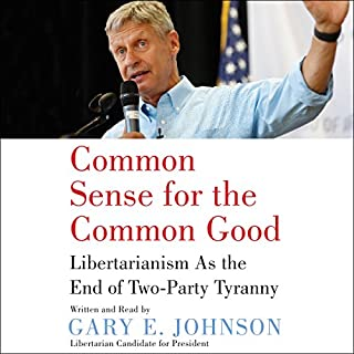 Common Sense for the Common Good     Libertarianism as the End of Two-Party Tyranny              By:                                                                                                                                 Gary E. Johnson                               Narrated by:                                                                                                                                 Gary E. Johnson                      Length: 2 hrs and 34 mins     25 ratings     Overall 4.8