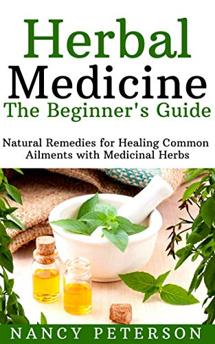 HERBAL MEDICINE. The Beginner's Guide: Natural Remedies for Healing Common Ailments with Medicinal Herbs