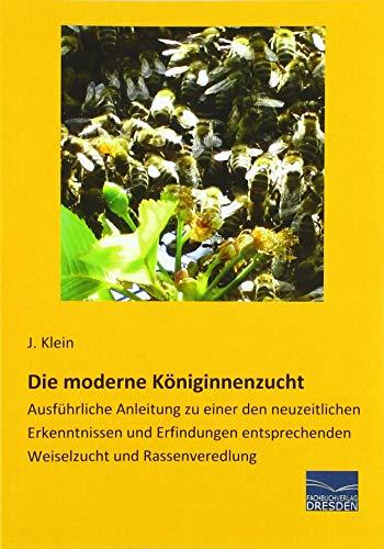 Die moderne Königinnenzucht: Ausführliche Anleitung zu einer den neuzeitlichen Erkenntnissen und Erfindungen entsprechenden Weiselzucht und Rassenveredlung