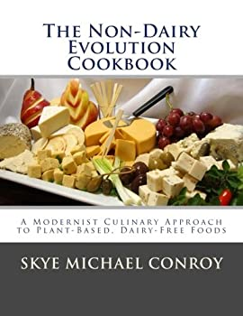 The Non-Dairy Evolution Cookbook  A Modernist Culinary Approach to Plant-Based Dairy Free Foods