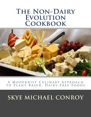 The Non-Dairy Evolution Cookbook: A Modernist Culinary Approach to Plant-Based, Dairy Free Foods