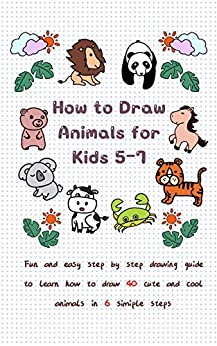 How To Draw Animals for Kids 5-7: Fun & Easy Step by Step Drawing Guide to Learn How to Draw 40 Cute and Cool Animals in 6 Simple Steps (Learn to Write and Draw for Kids) by [Jay T]