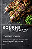 Bourne Supremacy - Covert Kitchen Recipes: Fantastic Dishes That'll Turn You into A Subtle Genius in Your Kitchen