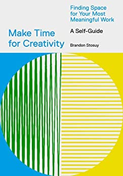 Make Time for Creativity: Finding Space for Your Most Meaningful Work (A Self-Guide) by [Brandon Stosuy]