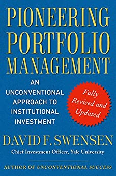 Pioneering Portfolio Management: An Unconventional Approach to Institutional Investment, Fully Revised and Updated by [David F. Swensen]