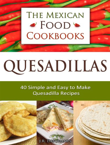 Quesadillas - 40 Simple and Easy to Make Quesadilla Recipes (The Mexican Food Cookbooks Book 1) by [J.R. Deschamps]
