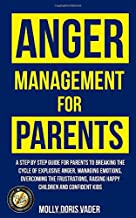 Anger Management for Parents : a step by step guide for parents to breaking the cycle of explosive anger, managing emotions, overcoming the frustrations, raising happy children and confident kids
