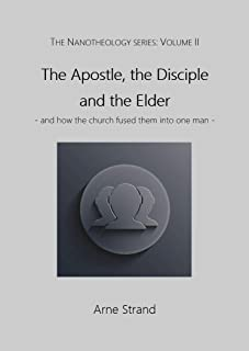 The Apostle, the Disciple and the Elder: - and how the church fused them into one man - (The Nanotheology Series: Volume II)