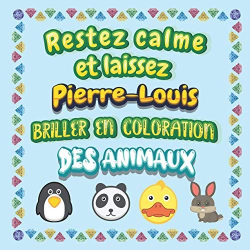 Restez calme et laissez Pierre-Louis briller en coloration des animaux: Mon livre de coloriage animaux —Apprendre à colorier pour enfants À partir de ... beaux motifs animaux pour Pierre-Louis