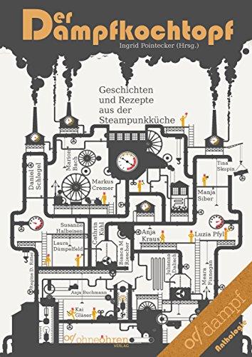Der Dampfkochtopf: Geschichten und Rezepte aus der Steampunkküche