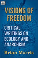 Visions of Freedom: Critical Writings on Ecology and Anarchism