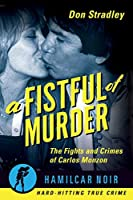 A Fistful of Murder: The Fights and Crimes of Carlos Monzon (Hamilcar Noir True Crime Series)