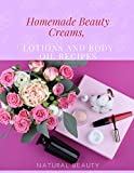 Homemade Beauty Creams, Lotions and Body Oil Recipes: Natural Homemade Beauty Recipes