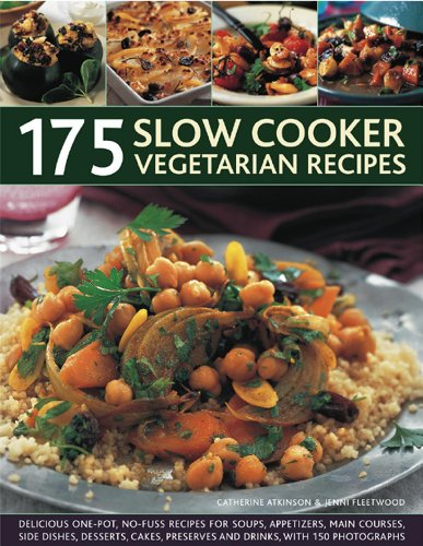 175 Slow Cooker Vegetarian Recipes: Delicious One-pot, No-fuss Recipes for Soups, Appetizers, Main Courses, Side Dishes, Desserts, Cakes, Preserves and Drinks, with 150 Photographs