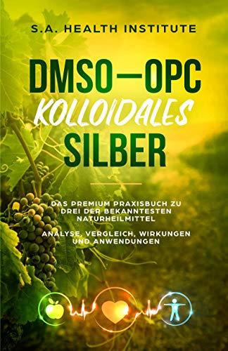 DMSO - OPC - Kolloidales Silber: Das Premium Praxisbuch zu drei der bekanntesten Naturheilmittel - Analyse, Vergleich, Wirkungen und Anwendungen