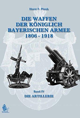 DIE WAFFEN DER KÖNIGLICH BAYERISCHEN ARMEE 1806 - 1918: Band IV DIE ARTILLERIE