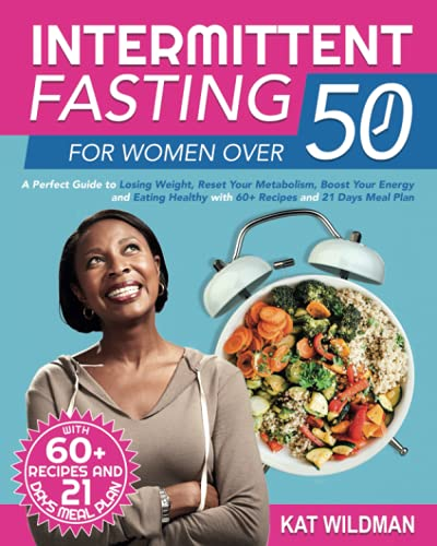 Intermittent Fasting for Women Over 50: A Perfect Guide to Losing Weight, Reset Your Metabolism, Boost Your Energy and Eating Healthy with 60+ Recipes and 21 Days Meal Plan
