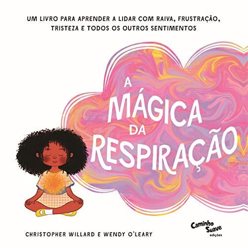A Mágica da Respiração: Um livro para aprender a lidar com raiva, frustração, tristeza e todos os outros sentimentos
