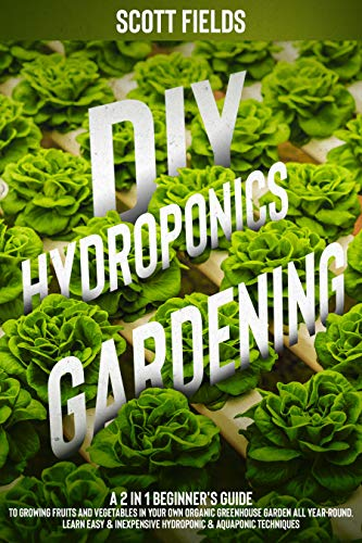 DIY Hydroponics Gardening: A 2-in-1 beginner's guide to growing fruits and vegetables in your own organic greenhouse garden all year-round. Learn easy & inexpensive hydroponic & aquaponic techniques by [Scott Fields]
