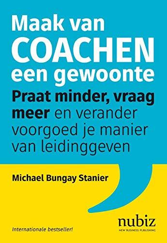 Maak van coachen een gewoonte: Praat minder, vraag meer en verander voorgoed je manier van leidinggeven