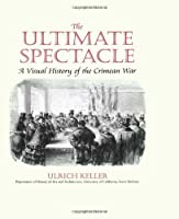 The Ultimate Spectacle: A Visual History of the Crimean War (Documenting the Image)