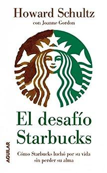 El desafío Starbucks: Cómo Starbucks luchó por su vida sin perder su alma de [Howard Schultz]