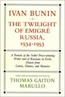 Ivan Bunin, the Twilight of Emigre Russia, 1934-1953: A Portrait from Letters, Diaries, and Memoirs (Ivan Bunin: A Portrait from Letters, Diaries, and Memoirs)