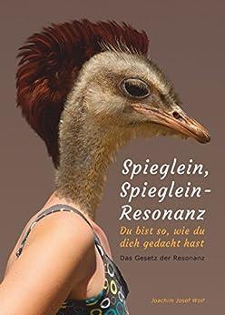 Spieglein, Spieglein - Resonanz: Du bist so, wie du dich gedacht hast (German Edition) by [Joachim Josef Wolf]