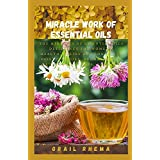 Miracle Work Of Essential Oils: The Miracles of Essential Oils Deficiency for Women's Health, Relief and Longevity (Essential Oils, aromatherapy, alternative cures, holistic cures)