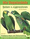 Beißen & Aggressionen bei Papageien, Sittichen und anderen Vögeln: Probleme lösen mit Clickertraining. Die Vogelschule