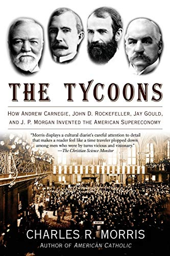 Tycoons: How Andrew Carnegie, John D. Rockefeller, Jay Gould, and J.P. Morgan Invented the American Supereconomy