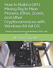 How to Build a GPU Mining Rig to Mine Monero, Ether, Zcash, and other Cryptocurrenices with Windows 64-bit OS: Mining Cryptocurrencies with Windows 7, 8/8.1, and 10